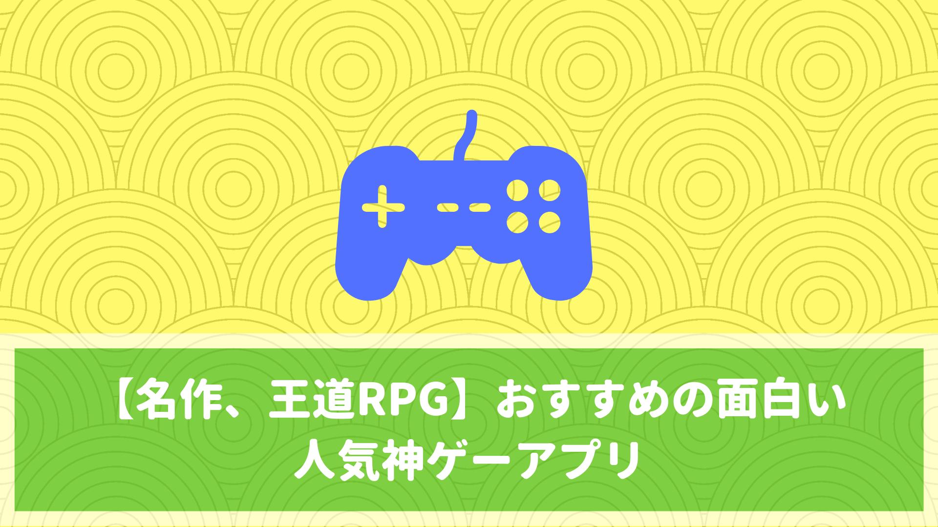 【名作、王道RPG】おすすめの面白い人気神ゲーアプリをまとめて紹介【無料】